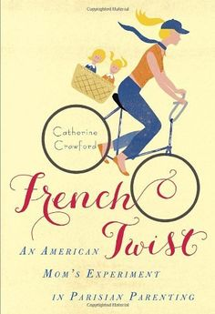 """French Twist: An American Mom's Experiment in Parisian Parenting - I've read """"Bringing up Bebe"""" and I really liked it. I'd be interested in reading this."""