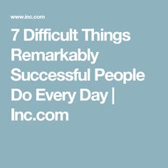 7 Difficult Things Remarkably Successful People Do Every Day | Inc.com