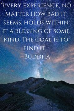"""""""Every experience no matter how bad it seems, holds within it a blessing of some kind. The key is to find it.""""- Buddha"""
