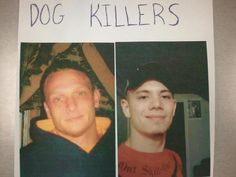 Please share! These are Seven Stuart and Daniel Weiskirch. They are from Grayling, MI. They could be as far as Alabama. They shot an innocent dog and then beheaded the dog. These vile individuals need to be found! Please share the above information regarding these animal abusers with other people. Be a VOICE for those who can't speak.