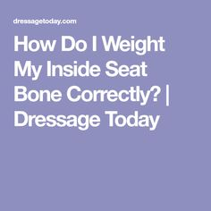 How Do I Weight My Inside Seat Bone Correctly? | Dressage Today