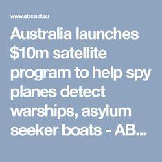 Australia launches $10m satellite program to help spy planes detect warships, asylum seeker boats - ABC News (Australian Broadcasting Corporation)