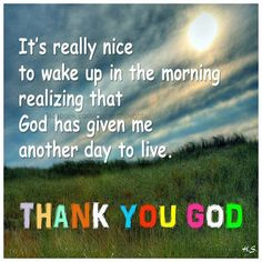 It's really nice to wake up in the morning realizing that God has given me another day to live. Thank you God.