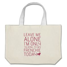 """""""Leave me alone, I'm only talking to my frenchie today!"""" http://www.zazzle.com/frenchbulldogrescue #frenchbulldog #frenchie"""