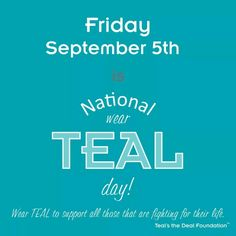 Ovarian Cancer Awareness ~ Friday Sept. 5TH is National  Wear TEAL Day ! Wear Teal to show your support for 5 those fighting for their lives .