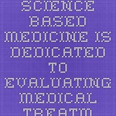 Science-Based Medicine is dedicated to evaluating medical treatments and products of interest to the public in a scientific light, and promoting the highest standards and traditions of science in health care. Online information about alternative medicine is overwhelmingly credulous and uncritical, and even mainstream media and some medical schools have bought into the hype and failed to ask the hard questions.