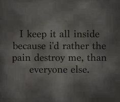 I keep it all inside because Id rather the pain destroy me, than everyone else. #life #Pain #Quotes