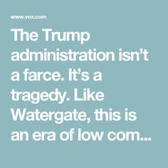 The Trump administration isn't a farce. It's a tragedy. Like Watergate, this is an era of low comedy and high fear.