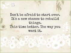 Don't be afraid to start over. It's a new chance to rebuild things. This time better. The way you want it. Lessons Learned In Life