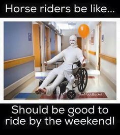 Hahahaha! I recently broke my leg getting bucked off a horse, and I'm really itching to walk and get back on.