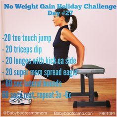 "Day #27 - No Weight Gain Holiday Challenge Always warm up, and stretch before & after every workout. Main workout: - 20 toe touch jump - 20 triceps dip - 20 lunges with kick ea side - 20 super mom spread eagle - 60 sec lateral bounds 60 secs rest, repeat 3x -6x Join us for our ""No Holiday Weight Gain Challenge. Download your free guide here: http://on.fb.me/1zNh38r How it works: 1. Follow the 4-Week General Nutrition Principles 2. Do our daily workout posted on our FB page…"