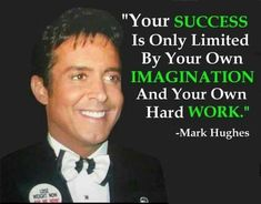"""Your Success is Only Limited by Your own Imagination and Your own hard Work."" -Mark Hughes  www.CareerFlexibility.Rocks"