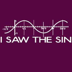 I saw the sine...   (Will anyone not raised in the early 90s appreciate this?)
