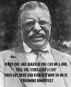 """When you are asked if you can do a job tell 'em, 'Certainly I can!' Then get busy and find out how to do it."" ~ Theodore Roosevelt"