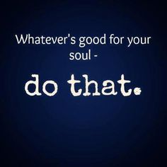 do what's good for your soul, not for your ego...