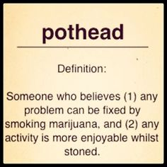 All the potheads need to come out   of the closet.