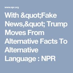 """With """"Fake News,"""" Trump Moves From Alternative Facts To Alternative Language : NPR"""