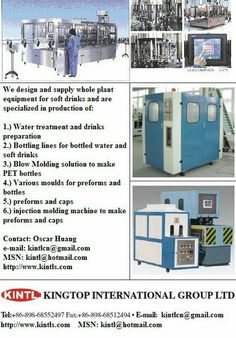 We are professional manufacturer and designer for whole plant solution for bottled water and soft drinks: 1.) Water treatment and drinks preparation 2.) Bottling lines for bottled water and soft drinks 3.) Blow Molding solution to make PET bottles 4.) Various moulds for preforms and bottles  5.) preforms and caps 6.) injection molding machine to make preforms and caps  http://www.kintls.com  Contact: Oscar Huang  Kingtop International Group Ltd.,  e-mail: kintlcn@gmail.com  SKYPE: kintlcn