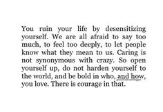 """Don't diminish your capacity to feel"""