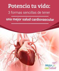 Potencia tu vida: 3 formas sencillas de tener una mejor salud cardiovascular  Potencia tu vida gracias a estas tres formas sencillas de tener una mejor salud cardiovascular. Ganarás en calidad de vida y felicidad.