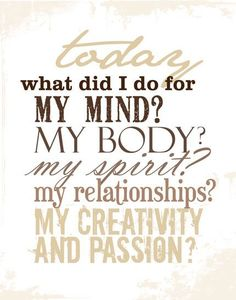 Today, what did I do for my Mind? My body? My Spirit? My relationships? My Creativity? My Passion? — Mind, Body, Spirit. Brought to you by SunGoddess Magazine: Igniting the Powerful Goddess WIthin http://sungoddessmagazine.com