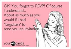 Oh? You forgot to RSVP? Of course I understand... About as much as you would if I had 'forgotten' to send you an invitation.