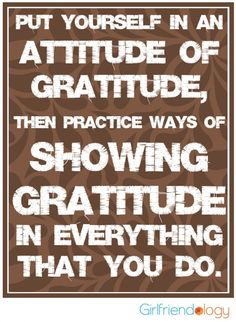 Put yourself in an attitude of gratitude - so thankful for friends, family, health, life. Happy Thanksgiving Girlfriends from Girlfriendology http://girlfriendology.com/thankful-thursday-practice-thanksgiving/