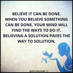 believe quotes - Believe it can be done. When you believe something can be done, your mind will find the ways to do it. Believing a solution paves the way to solution.