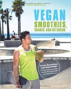 Vegan Smoothies, Shakes, and Ice Cream - Green Smoothies und Superfoods in ihrer leckersten Form aus der Bestsellerküche von Attila Hildmann