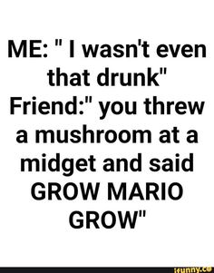 """ME: """" I wasn't even that drunk"""" Friendz"""" you threw a mushroom at a midget and said GROW MARIO GROW"""" - iFunny :) Drunk Friend Quotes, Drinking With Friends Quotes, Funny Drinking Quotes, Drunk Friends, Funny Quotes, Funny Memes, Hilarious, It's Funny, Funny Laugh"""