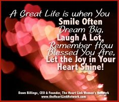 A great life is when you smile often, Dream Big, Laugh a lot, remember how blessed you are, let the joy in your heart shine. www.theheartlinknetwork.com