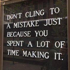 Don't cling to a mistake just because you spent a lot of time making it.
