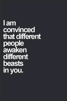 """I am convinced that different people awaken different beasts in you."" <- so true"