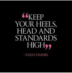 Keep Your Heels, Head And Standards HIGH - Coco Chanel