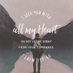 """With my whole heart have I sought thee: O let me not wander from thy commandments."" ‭‭Psalms‬ ‭119:10‬ ‭KJV‬‬"