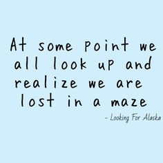 At some point we all look up and realize we are lost in a maze. Looking for Alaska john green Join our podcast at Lyric Quotes, Movie Quotes, Book Quotes, Words Quotes, Wise Words, Life Quotes, Tattoo Quotes, Literature Quotes, Reality Quotes