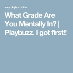 What Grade Are You Mentally In?   Playbuzz. I got first!!