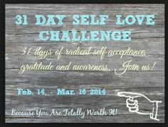 31 days of gratitude, kindness and self respect. Join us in this FREE challenge. You deserve it.  Feb. 14 - Mar. 16, 2014.
