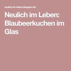 Neulich im Leben: Blaubeerkuchen im Glas