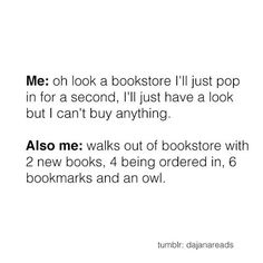 Me: Oh look, a bookstore. I'll just pop in for a second. I'll just have a look, but I can't buy anything. Also me: Walks out of bookstore with 2 new books, 4 being ordered in, 6 bookmarks, and an owl.