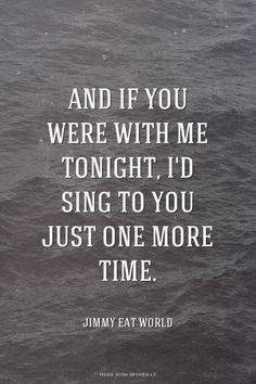 And if you were with me tonight, I'd sing to you just one more time. - Jimmy Eat World | Stephani made this with Spoken.ly