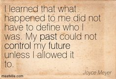 I learned that what happened to me did not have to define who I was. My past could not control my future unless I allowed it to. Joyce Meyer