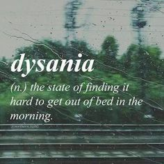 DYSANIA : the state of finding it hard to get out of bed in the morning