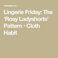 Lingerie Friday: The 'Rosy Ladyshorts' Pattern • Cloth Habit