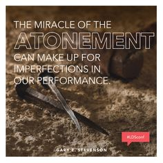 """""""The Miracle of The Atonement Can Make Up For Imperfection In Our Performance."""" - Bishop Gary E. Stevenson"""