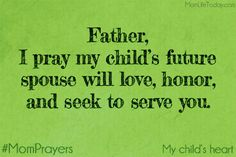 Father, I pray my child's future spouse will love, honor, and seek to serve you. I pray that even now that relationship with you is growing deeper every day. #MomPrayers