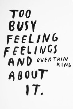 Too busy feeling feelings and overthinking about it.