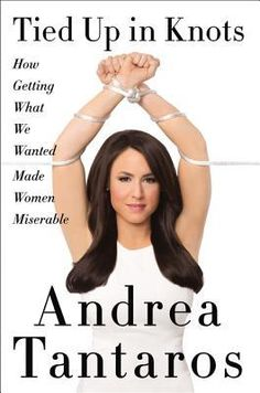 Tied Up in Knots: How Getting What We Wanted Made Women Miserable by Andrea Tantaros — Reviews, Discussion, Bookclubs, Lists