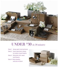 Easy and inexpensive ideas to organize your glamorous jewelry display party table.     Steps:  1.	Fabric remnant   2.	Cardboard nesting boxes   3.	Gold spray paint   4.	Flowers (fresh or synthetic)  5. Vases (hardware store or around the house)