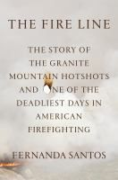 The fire line : the story of the Granite Mountain Hotshots and one of the deadliest days in American firefighting / Fernanda Santos